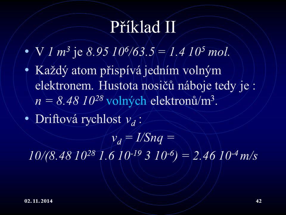 02. 11. 201442 Příklad II V 1 m 3 je 8.95 10 6 /63.5 = 1.4 10 5 mol. Každý atom přispívá jedním volným elektronem. Hustota nosičů náboje tedy je : n =