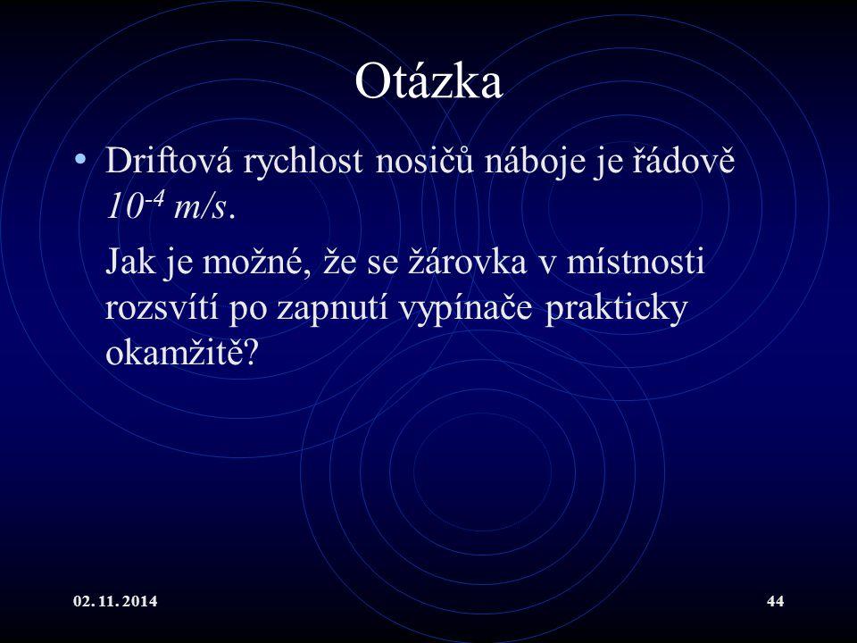 02. 11. 201444 Otázka Driftová rychlost nosičů náboje je řádově 10 -4 m/s. Jak je možné, že se žárovka v místnosti rozsvítí po zapnutí vypínače prakti
