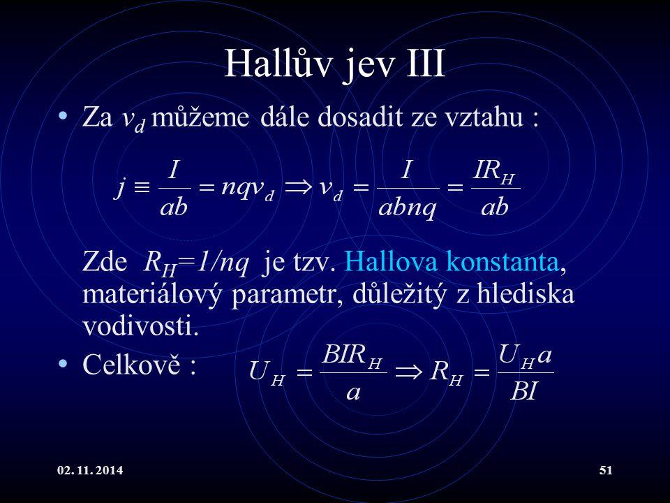 02. 11. 201451 Hallův jev III Za v d můžeme dále dosadit ze vztahu : Zde R H =1/nq je tzv. Hallova konstanta, materiálový parametr, důležitý z hledisk