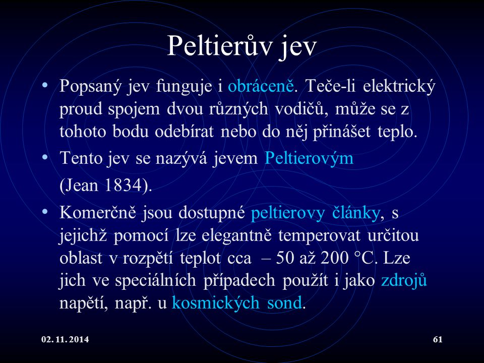 02. 11. 201461 Peltierův jev Popsaný jev funguje i obráceně. Teče-li elektrický proud spojem dvou různých vodičů, může se z tohoto bodu odebírat nebo