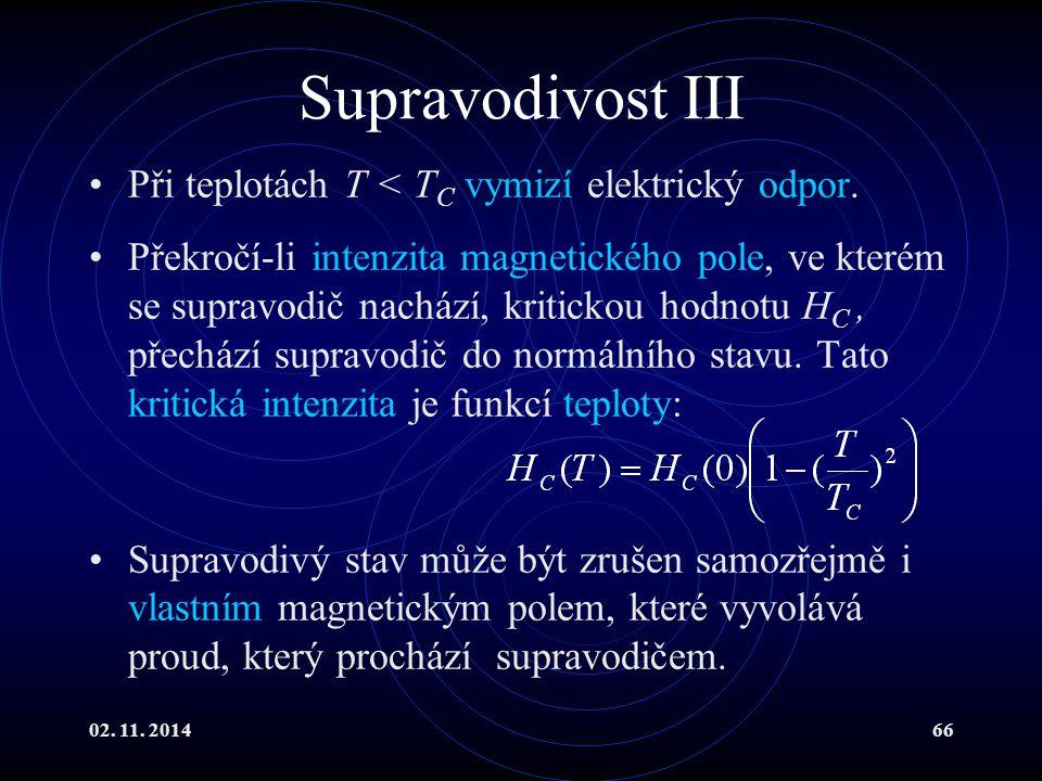 02. 11. 201466 Supravodivost III Při teplotách T < T C vymizí elektrický odpor. Překročí-li intenzita magnetického pole, ve kterém se supravodič nachá