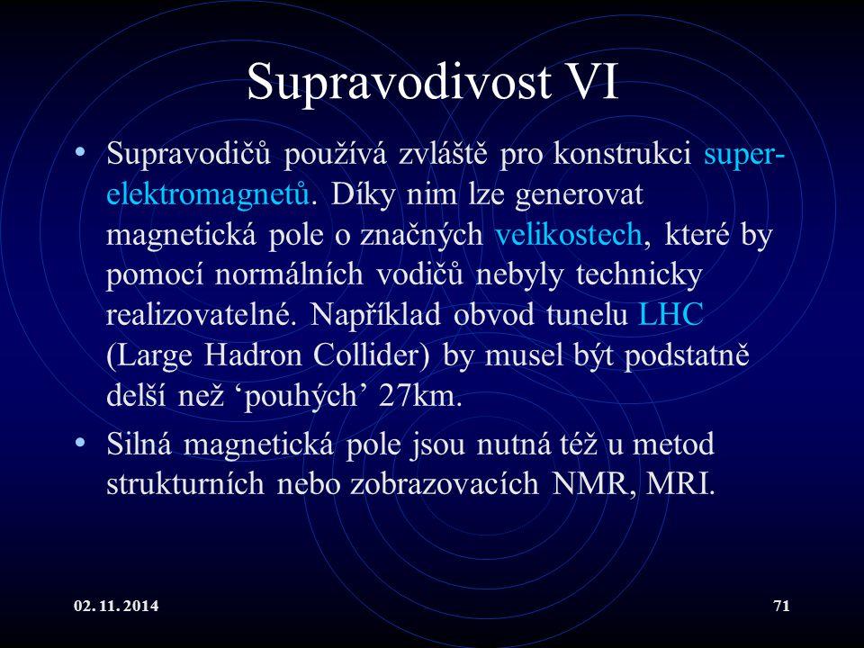 02. 11. 201471 Supravodivost VI Supravodičů používá zvláště pro konstrukci super- elektromagnetů. Díky nim lze generovat magnetická pole o značných ve