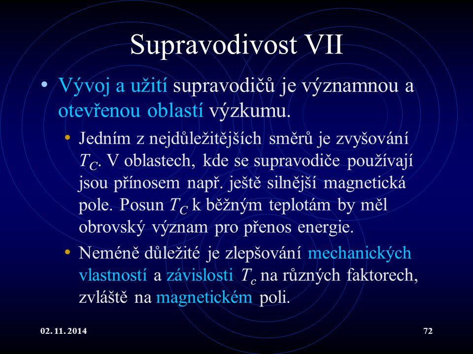 02. 11. 201472 Supravodivost VII Vývoj a užití supravodičů je významnou a otevřenou oblastí výzkumu. Jedním z nejdůležitějších směrů je zvyšování T C.