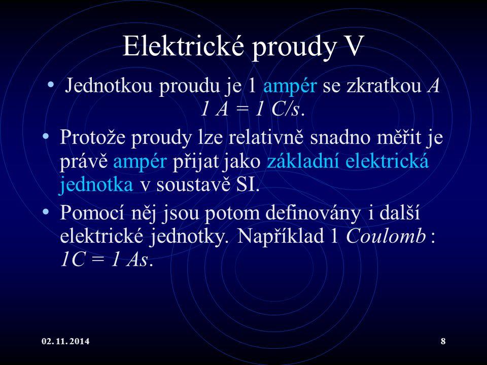 02. 11. 20148 Elektrické proudy V Jednotkou proudu je 1 ampér se zkratkou A 1 A = 1 C/s. Protože proudy lze relativně snadno měřit je právě ampér přij