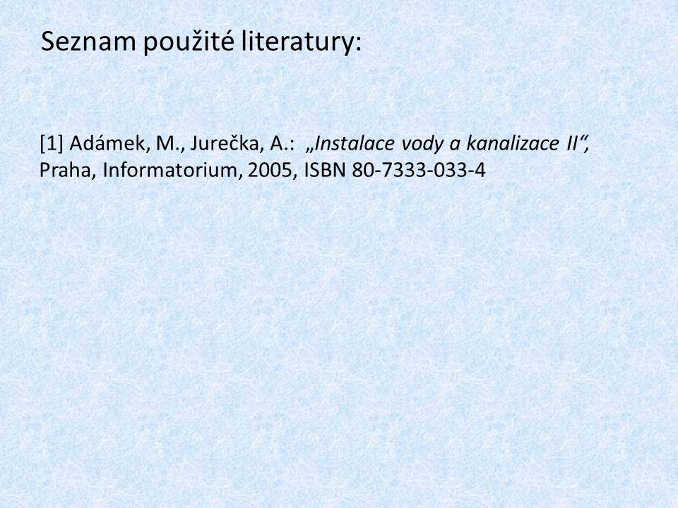 "Seznam použité literatury: [1] Adámek, M., Jurečka, A.: ""Instalace vody a kanalizace II"", Praha, Informatorium, 2005, ISBN 80-7333-033-4"