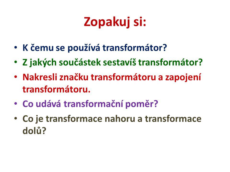 Zopakuj si: K čemu se používá transformátor? Z jakých součástek sestavíš transformátor? Nakresli značku transformátoru a zapojení transformátoru. Co u