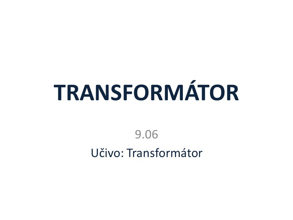 TRANSFORMÁTOR 9.06 Učivo: Transformátor