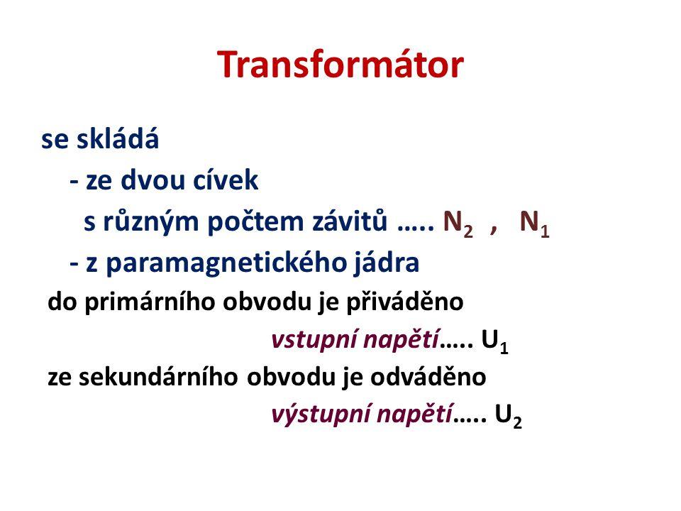 Transformátor se skládá - ze dvou cívek s různým počtem závitů ….. N 2, N 1 - z paramagnetického jádra do primárního obvodu je přiváděno vstupní napět