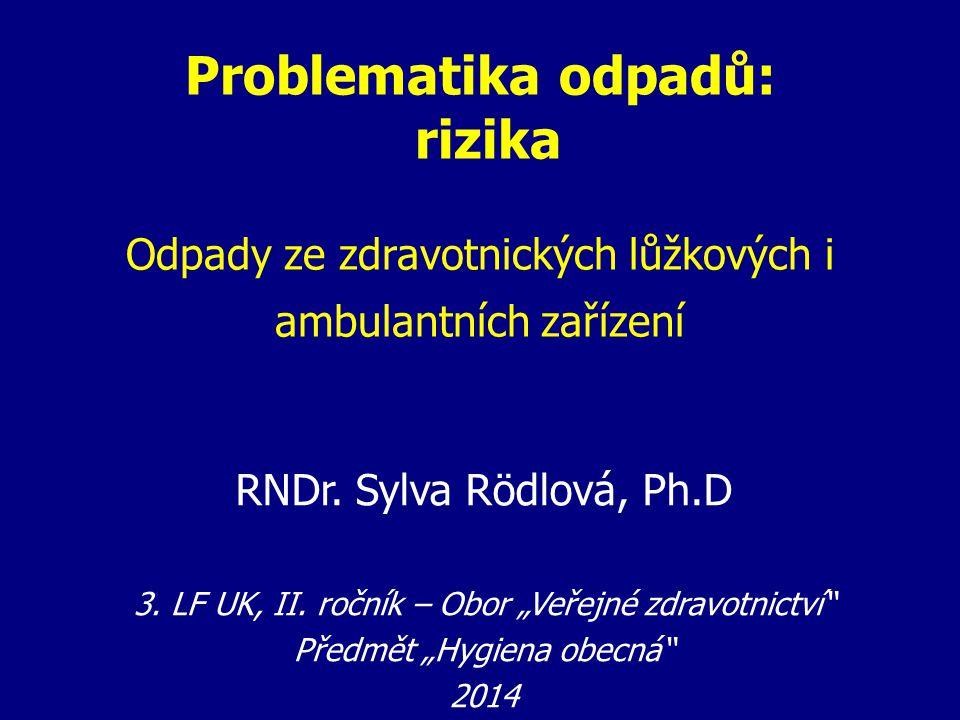 """Problematika odpadů: rizika Odpady ze zdravotnických lůžkových i ambulantních zařízení RNDr. Sylva Rödlová, Ph.D 3. LF UK, II. ročník – Obor """"Veřejné"""