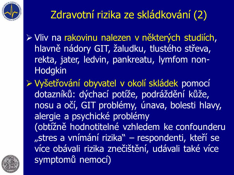 """Zdravotní rizika ze skládkování (2)  Vliv na rakovinu nalezen v některých studiích, hlavně nádory GIT, žaludku, tlustého střeva, rekta, jater, ledvin, pankreatu, lymfom non- Hodgkin  Vyšetřování obyvatel v okolí skládek pomocí dotazníků: dýchací potíže, podráždění kůže, nosu a očí, GIT problémy, únava, bolesti hlavy, alergie a psychické problémy (obtížně hodnotitelné vzhledem ke confounderu """"stres a vnímání rizika – respondenti, kteří se více obávali rizika znečištění, udávali také více symptomů nemocí)"""