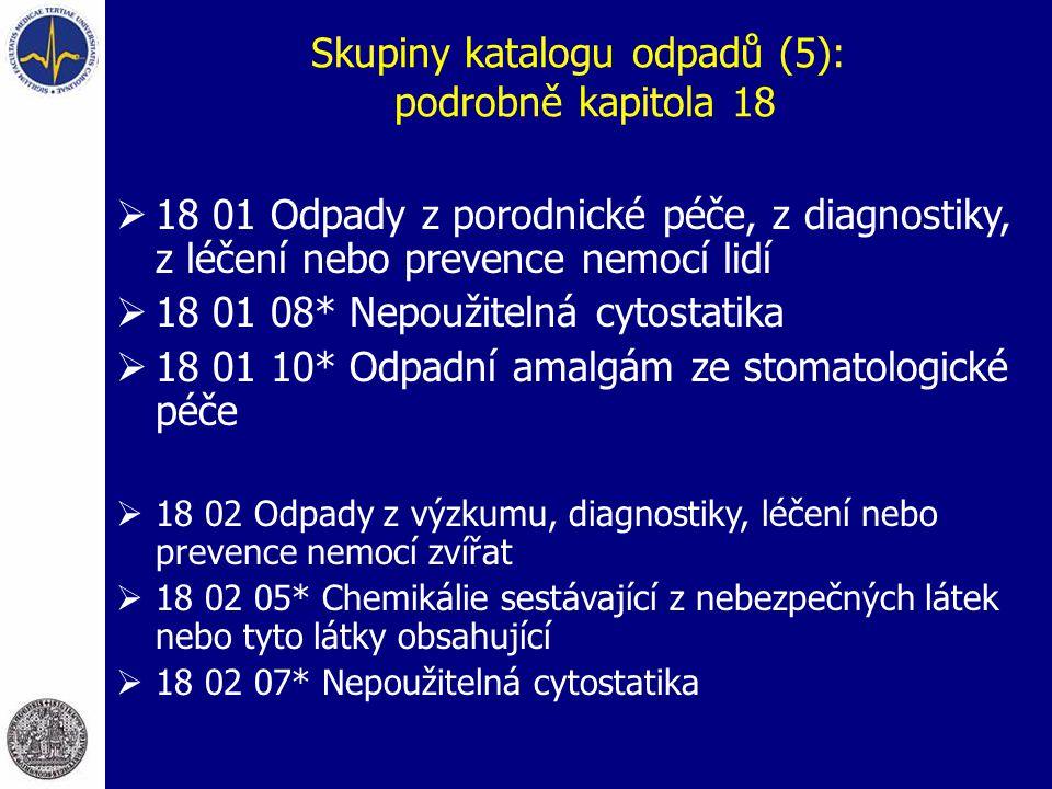Skupiny katalogu odpadů (5): podrobně kapitola 18  18 01 Odpady z porodnické péče, z diagnostiky, z léčení nebo prevence nemocí lidí  18 01 08* Nepoužitelná cytostatika  18 01 10* Odpadní amalgám ze stomatologické péče  18 02 Odpady z výzkumu, diagnostiky, léčení nebo prevence nemocí zvířat  18 02 05* Chemikálie sestávající z nebezpečných látek nebo tyto látky obsahující  18 02 07* Nepoužitelná cytostatika