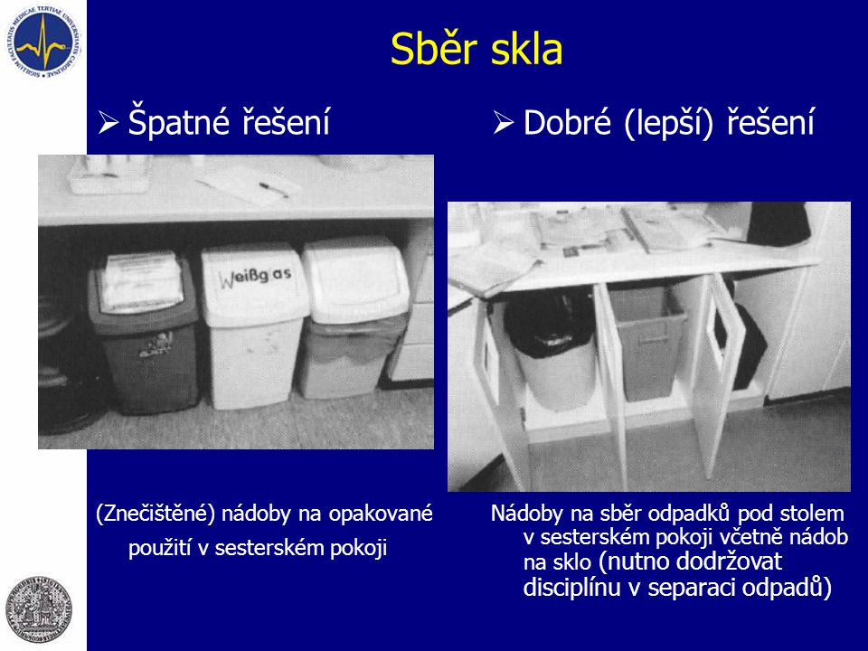 Sběr skla  Špatné řešení (Znečištěné) nádoby na opakované použití v sesterském pokoji  Dobré (lepší) řešení Nádoby na sběr odpadků pod stolem v sesterském pokoji včetně nádob na sklo (nutno dodržovat disciplínu v separaci odpadů)
