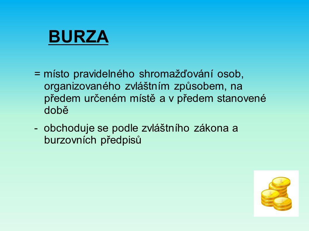 BURZA = místo pravidelného shromažďování osob, organizovaného zvláštním způsobem, na předem určeném místě a v předem stanovené době - obchoduje se podle zvláštního zákona a burzovních předpisů