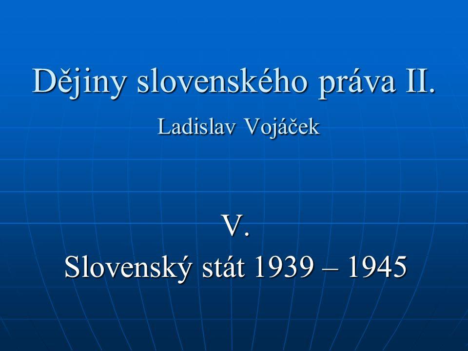 Dějiny slovenského práva II. Ladislav Vojáček V. Slovenský stát 1939 – 1945