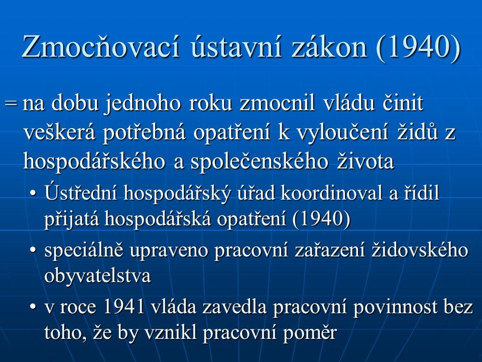 Zmocňovací ústavní zákon (1940) = na dobu jednoho roku zmocnil vládu činit veškerá potřebná opatření k vyloučení židů z hospodářského a společenského