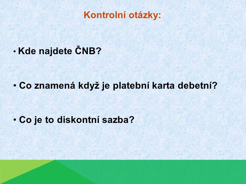 Kontrolní otázky: Kde najdete ČNB.Co znamená když je platební karta debetní.