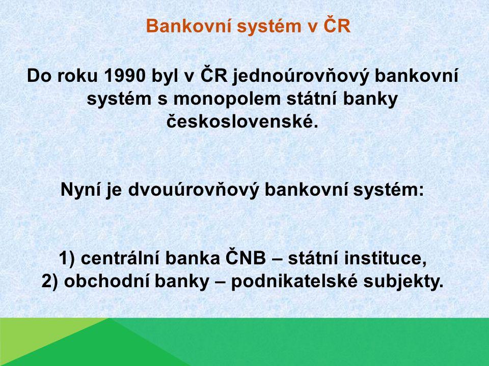 Bankovní systém v ČR Do roku 1990 byl v ČR jednoúrovňový bankovní systém s monopolem státní banky československé.