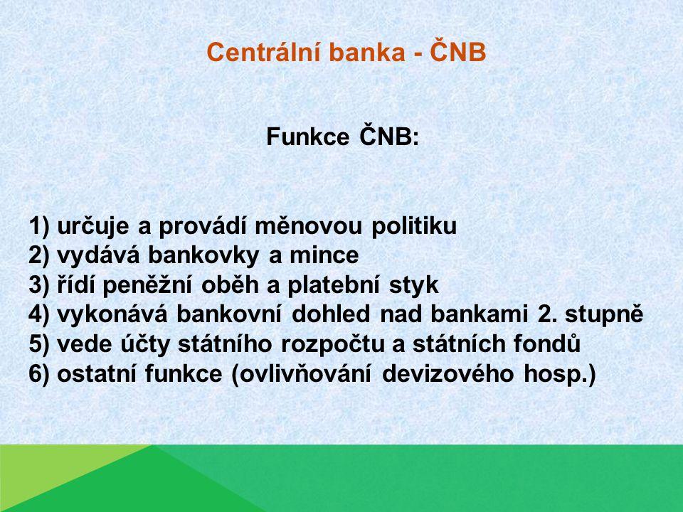 Centrální banka - ČNB Funkce ČNB: 1) určuje a provádí měnovou politiku 2) vydává bankovky a mince 3) řídí peněžní oběh a platební styk 4) vykonává bankovní dohled nad bankami 2.