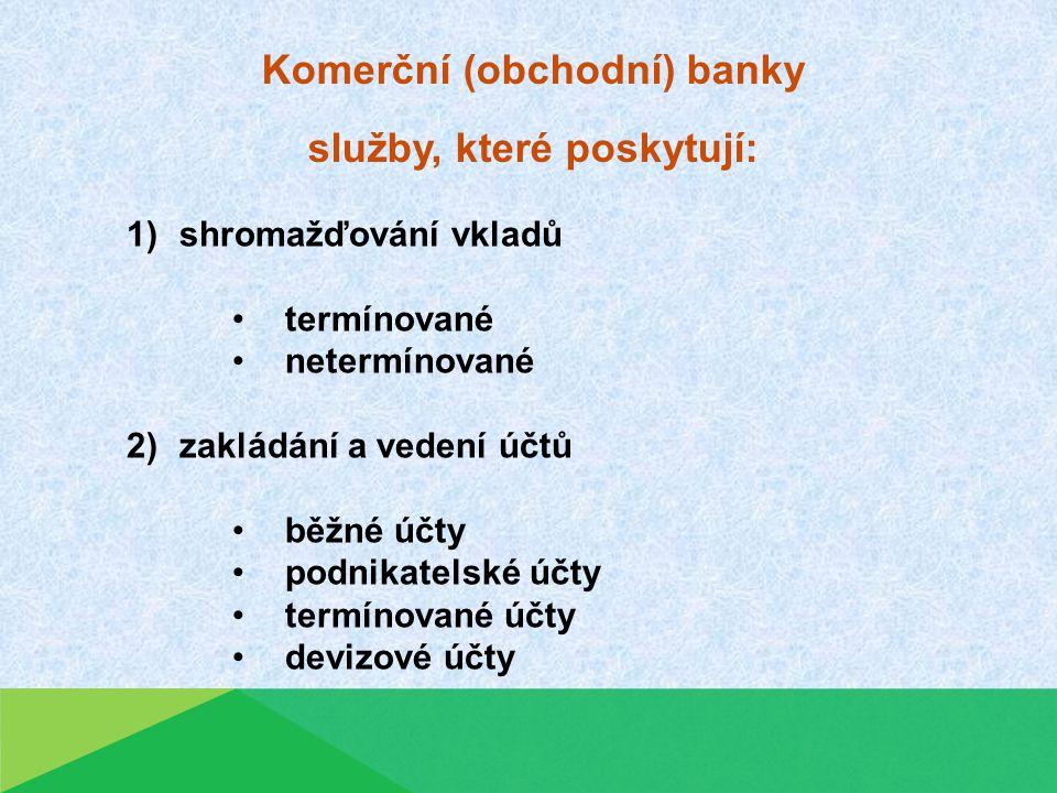 Komerční (obchodní) banky služby, které poskytují: 1)shromažďování vkladů termínované netermínované 2)zakládání a vedení účtů běžné účty podnikatelské účty termínované účty devizové účty
