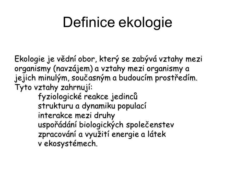 Definice ekologie Ekologie je vědní obor, který se zabývá vztahy mezi organismy (navzájem) a vztahy mezi organismy a jejich minulým, současným a budou