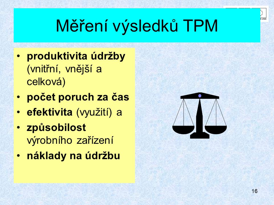 15 Harmonogram zavedení TPM  přípravné práce (bod 1 až 5) v trvání 3 až 6 měsíců  bezvýhradná podpora vrcholového vedení podniku  zpracování dokumentace  vytvoření speciálních malých týmů pro každý úkol (skupinu úkolů) TPM  zavádění TPM (bod 6 až 12) v trvání v průměru 3 roky  vzdělávání a výcvik výrobně údržbářských týmů  převzetí odpovědnosti výrobně údržbářských týmů za vyčleněné údržbářské operace