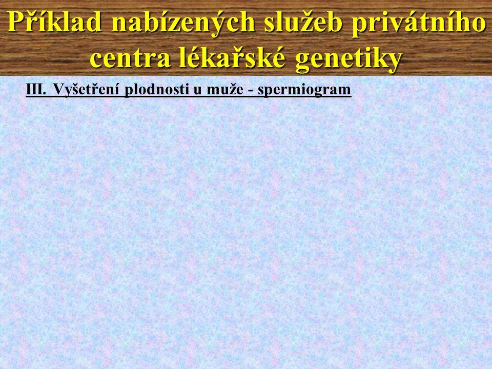 III. Vyšetření plodnosti u muže - spermiogram Příklad nabízených služeb privátního centra lékařské genetiky