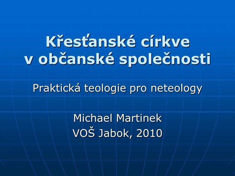 Křesťanské církve v občanské společnosti Praktická teologie pro neteology Michael Martinek VOŠ Jabok, 2010