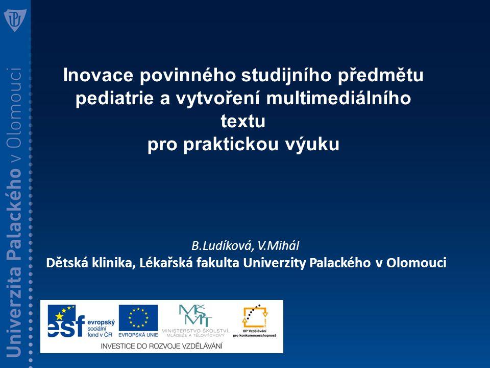 Inovace povinného studijního předmětu pediatrie a vytvoření multimediálního textu pro praktickou výuku B.Ludíková, V.Mihál Dětská klinika, Lékařská fakulta Univerzity Palackého v Olomouci