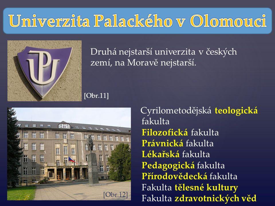 Cyrilometodějská teologická fakulta Filozofická fakulta Právnická fakulta Lékařská fakulta Pedagogická fakulta Přírodovědecká fakulta Fakulta tělesné kultury Fakulta zdravotnických věd Druhá nejstarší univerzita v českých zemí, na Moravě nejstarší.