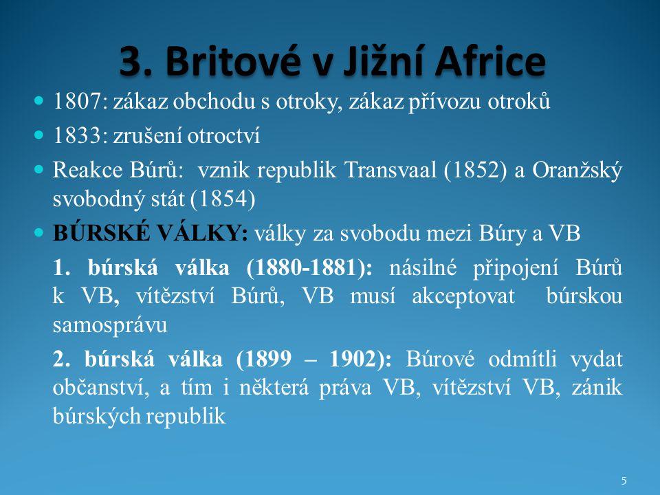 3. Britové v Jižní Africe 1807: zákaz obchodu s otroky, zákaz přívozu otroků 1833: zrušení otroctví Reakce Búrů: vznik republik Transvaal (1852) a Ora