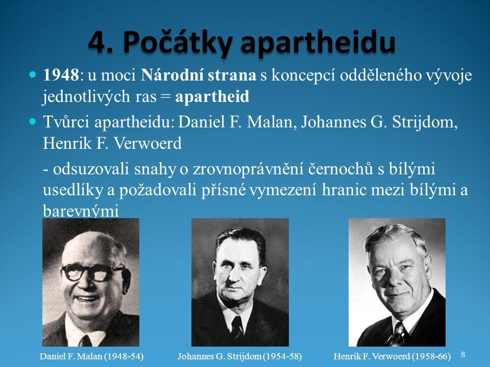 4. Počátky apartheidu 1948: u moci Národní strana s koncepcí odděleného vývoje jednotlivých ras = apartheid Tvůrci apartheidu: Daniel F. Malan, Johann
