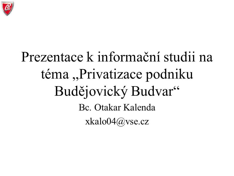 """Prezentace k informační studii na téma """"Privatizace podniku Budějovický Budvar"""" Bc. Otakar Kalenda xkalo04@vse.cz"""