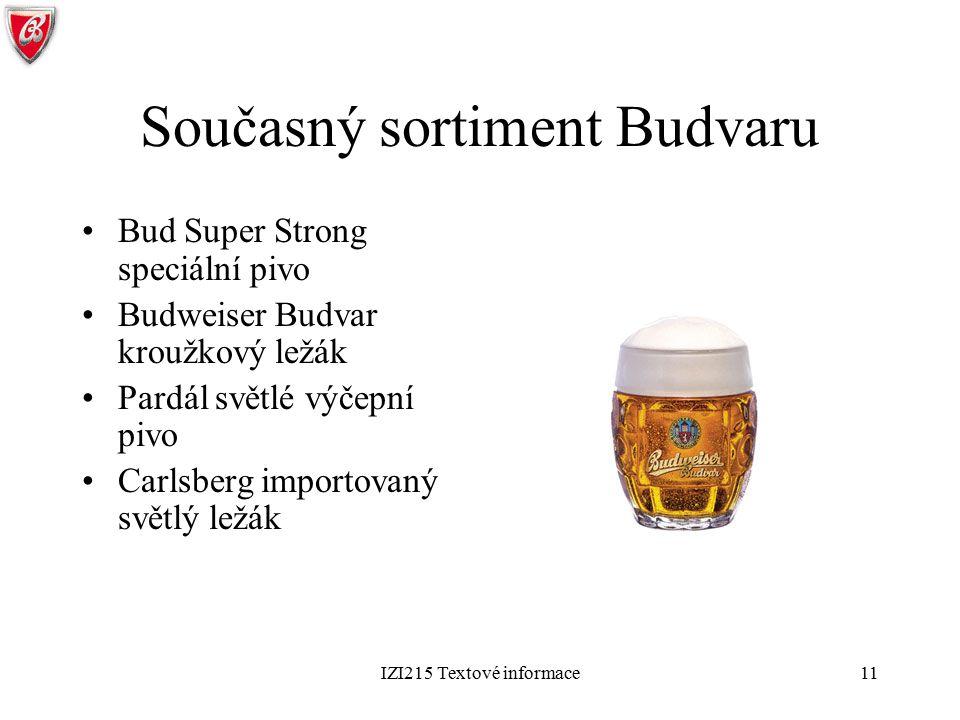 IZI215 Textové informace11 Současný sortiment Budvaru Bud Super Strong speciální pivo Budweiser Budvar kroužkový ležák Pardál světlé výčepní pivo Carl