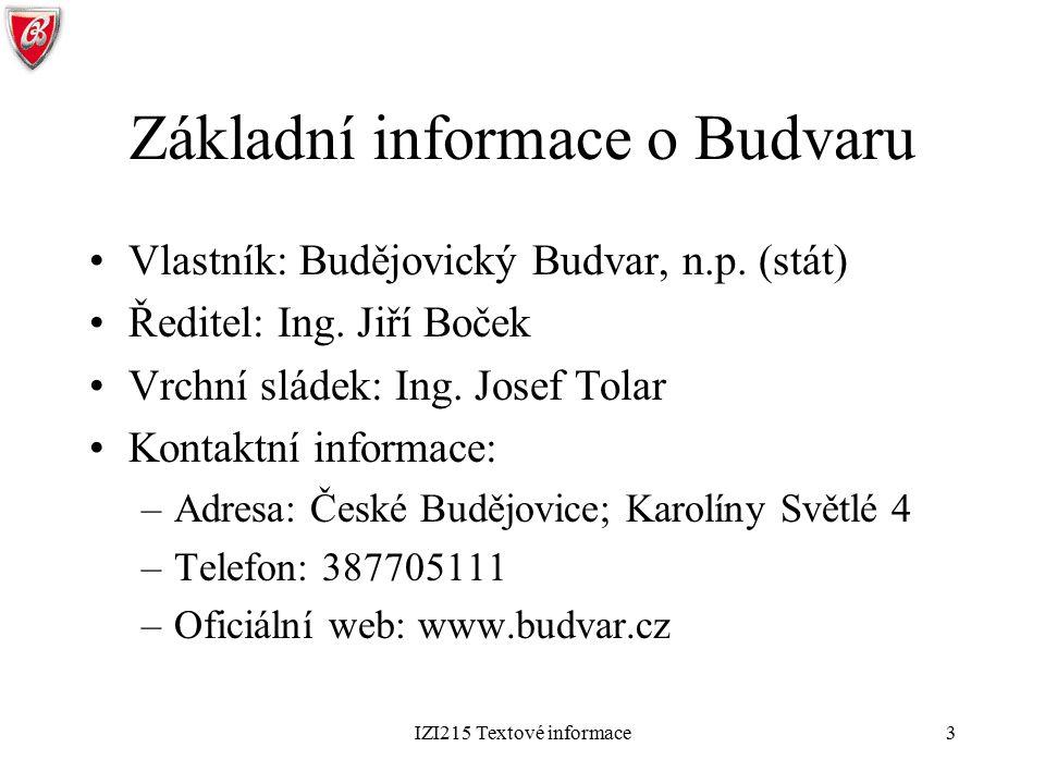 IZI215 Textové informace3 Základní informace o Budvaru Vlastník: Budějovický Budvar, n.p. (stát) Ředitel: Ing. Jiří Boček Vrchní sládek: Ing. Josef To