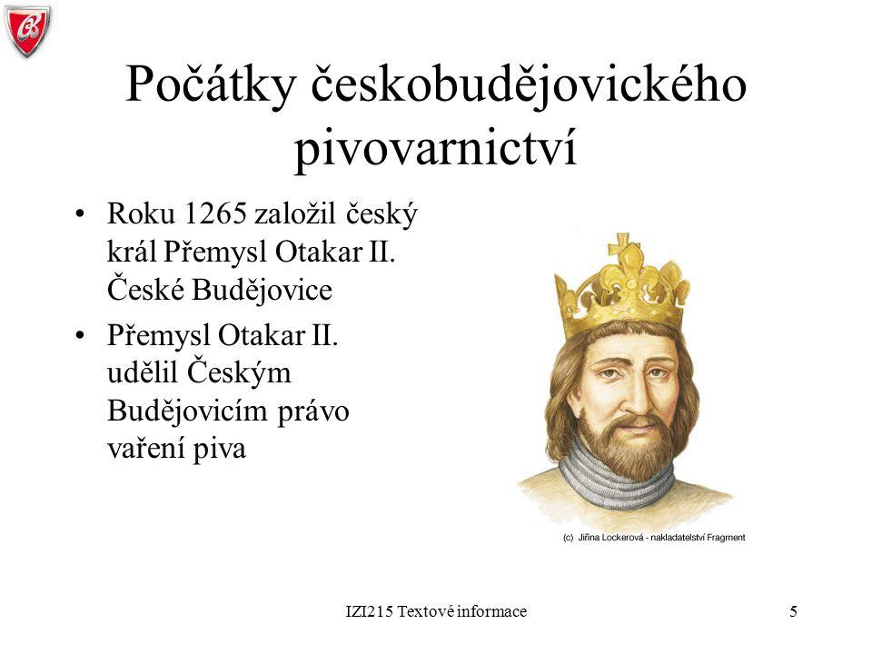 IZI215 Textové informace5 Počátky českobudějovického pivovarnictví Roku 1265 založil český král Přemysl Otakar II. České Budějovice Přemysl Otakar II.