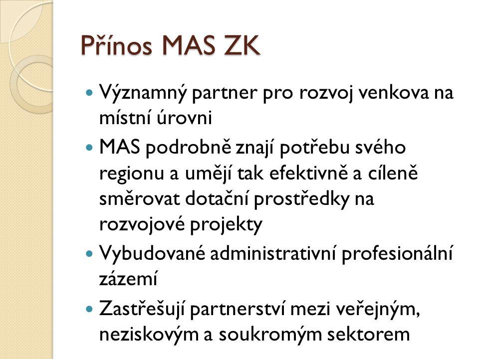 Přínos MAS ZK Významný partner pro rozvoj venkova na místní úrovni MAS podrobně znají potřebu svého regionu a umějí tak efektivně a cíleně směrovat dotační prostředky na rozvojové projekty Vybudované administrativní profesionální zázemí Zastřešují partnerství mezi veřejným, neziskovým a soukromým sektorem