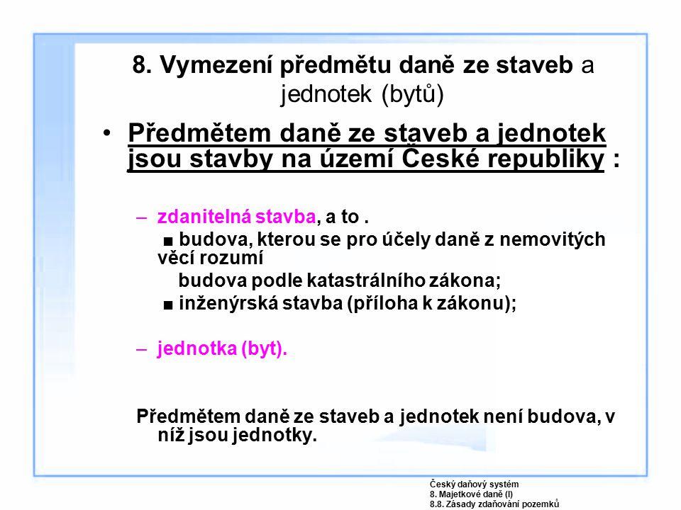 8. Vymezení předmětu daně ze staveb a jednotek (bytů) Předmětem daně ze staveb a jednotek jsou stavby na území České republiky : –zdanitelná stavba, a