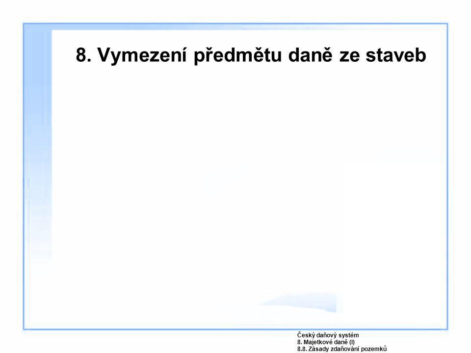 8. Vymezení předmětu daně ze staveb Český daňový systém 8. Majetkové daně (I) 8.8. Zásady zdaňování pozemků