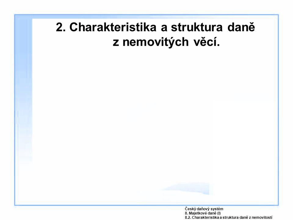 2. Charakteristika a struktura daně z nemovitých věcí. Český daňový systém 8. Majetkové daně (I) 8.2. Charakteristika a struktura daně z nemovitostí