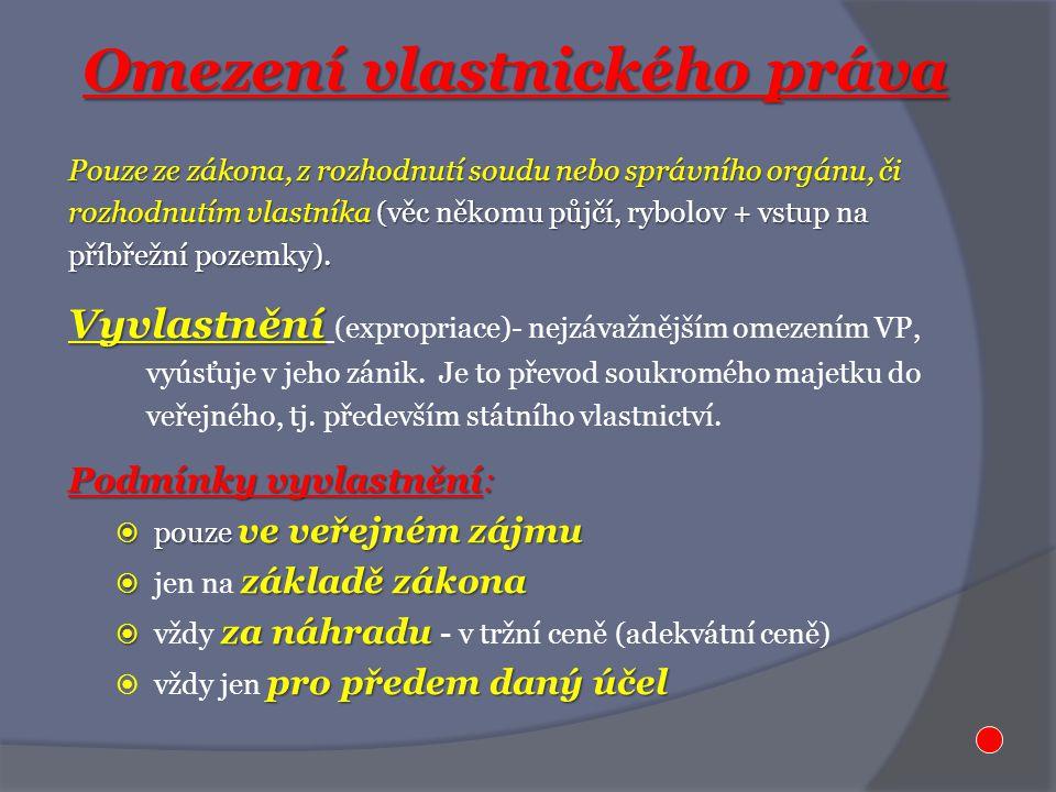 Omezení vlastnického práva Pouze ze zákona, z rozhodnutí soudu nebo správního orgánu, či rozhodnutím vlastníka (věc někomu půjčí, rybolov + vstup na příbřežní pozemky).