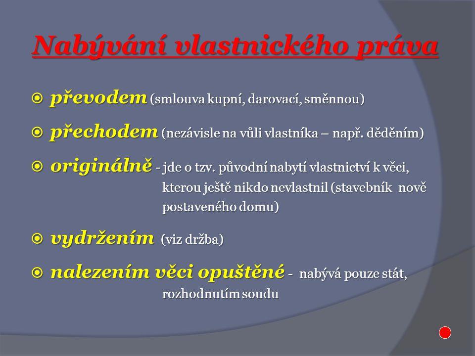 Nabývání vlastnického práva  převodem (smlouva kupní, darovací, směnnou)  přechodem (nezávisle na vůli vlastníka – např. děděním)  originálně - jde