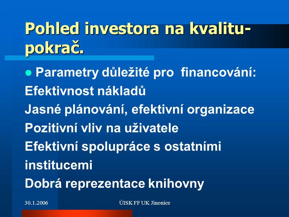 30.1.2006ÚISK FF UK Jinonice Pohled investora na kvalitu- pokrač. Parametry důležité pro financování: Efektivnost nákladů Jasné plánování, efektivní o