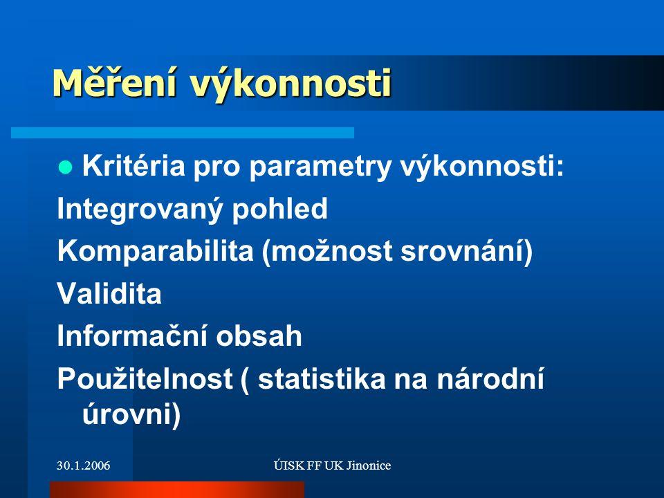 30.1.2006ÚISK FF UK Jinonice Měření výkonnosti Kritéria pro parametry výkonnosti: Integrovaný pohled Komparabilita (možnost srovnání) Validita Informa