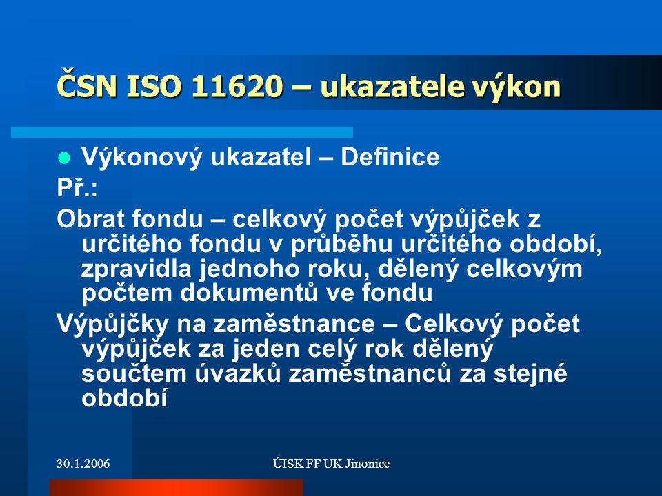 30.1.2006ÚISK FF UK Jinonice ČSN ISO 11620 – ukazatele výkon Výkonový ukazatel – Definice Př.: Obrat fondu – celkový počet výpůjček z určitého fondu v