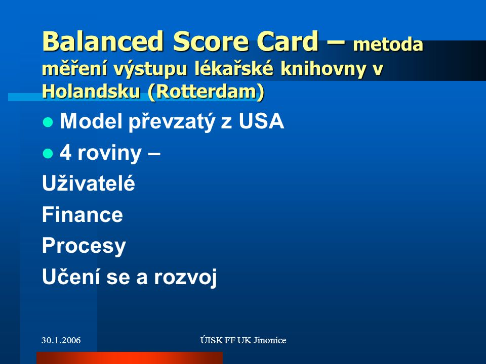 30.1.2006ÚISK FF UK Jinonice Balanced Score Card – metoda měření výstupu lékařské knihovny v Holandsku (Rotterdam) Model převzatý z USA 4 roviny – Uži