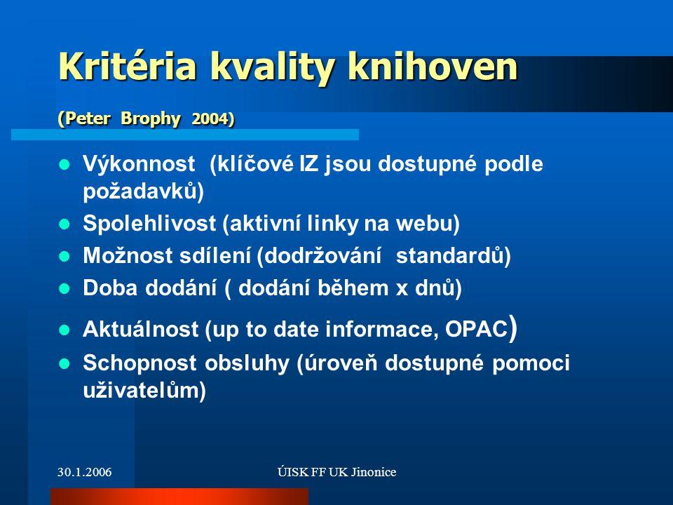 30.1.2006ÚISK FF UK Jinonice Kritéria kvality knihoven (Peter Brophy 2004) Výkonnost (klíčové IZ jsou dostupné podle požadavků) Spolehlivost (aktivní