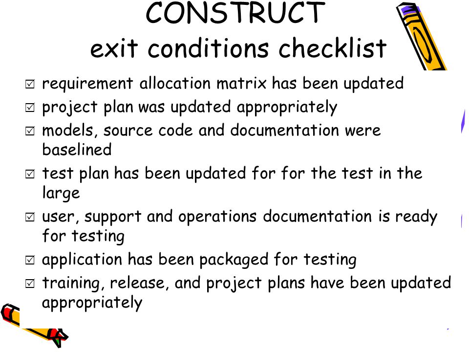 CONSTRUCT exit conditions checklist  requirement allocation matrix has been updated  project plan was updated appropriately  models, source code and documentation were baselined  test plan has been updated for for the test in the large  user, support and operations documentation is ready for testing  application has been packaged for testing  training, release, and project plans have been updated appropriately