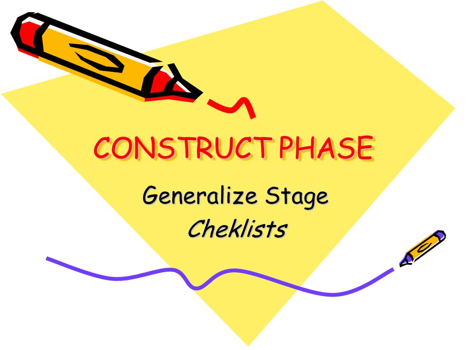 CONSTRUCT PHASE Generalize Stage Cheklists