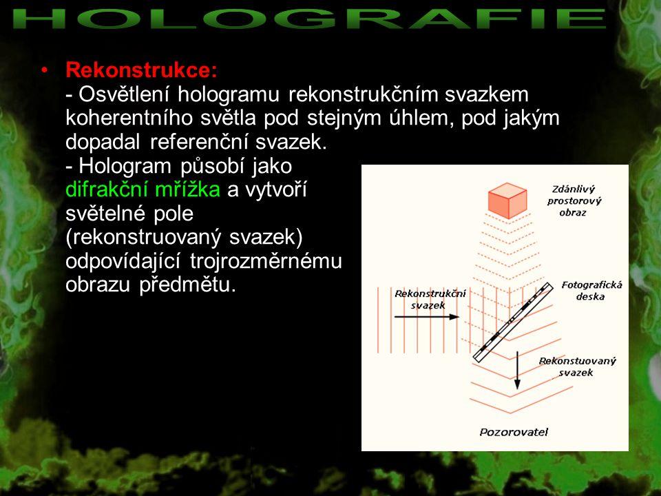 Rekonstrukce: - Osvětlení hologramu rekonstrukčním svazkem koherentního světla pod stejným úhlem, pod jakým dopadal referenční svazek. - Hologram půso