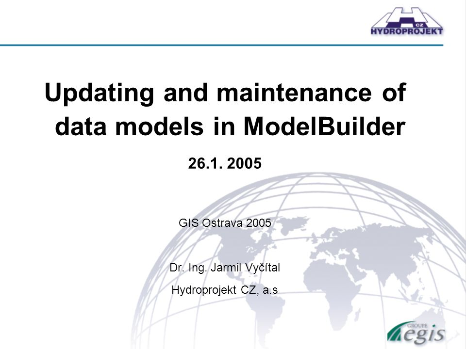 Updating and maintenance of data models in ModelBuilder 26.1. 2005 GIS Ostrava 2005 Dr. Ing. Jarmil Vyčítal Hydroprojekt CZ, a.s